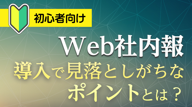 【初心者向け】WEB社内報の導入で見落としがちなポイントとは? スムーズな移行・導入のための注意点